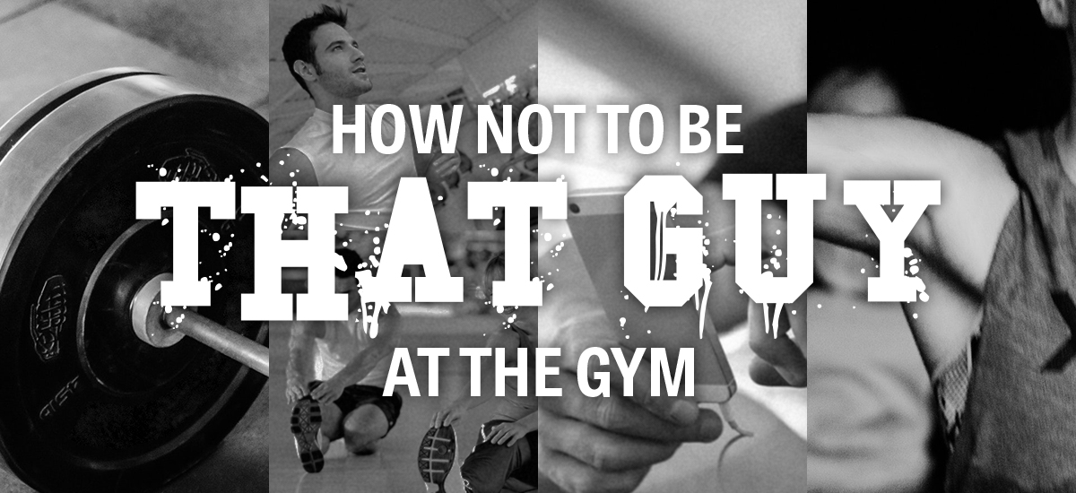 "How not to be ""That Guy"" at the gym"